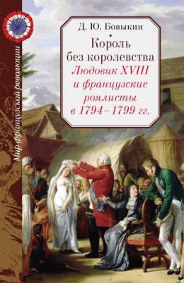 Король без королевства. Людовик XVIII и французские роялисты в 1794 - 1999 гг.