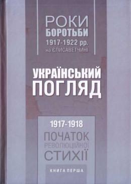 Роки боротьби 1917-1922 рр. на Єлисаветчині. Український погляд. 1917-1918 рр. Початок революційної стихії. Книга перша