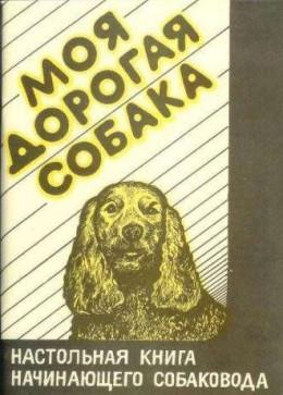 Моя дорогая собака. Настольная книга начинающего собаковода