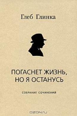 Погаснет жизнь, но я останусь: Собрание сочинений