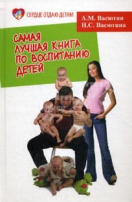 Самая лучшая книга по воспитанию детей, или Как воспитать физически, психически и социально здорового человека из своего ребенка