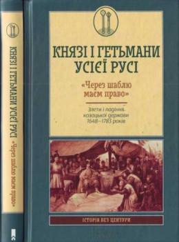 Князі і гетьмани усієї Русі. «Через шаблю маєм право». Злети і падіння козацької держави 1648—1783 років