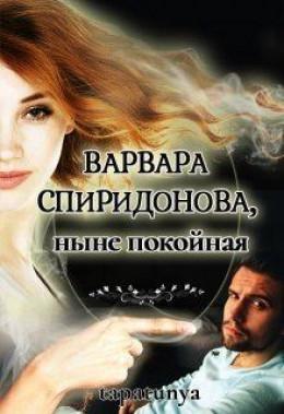Варвара Спиридонова, ныне покойная (СИ)