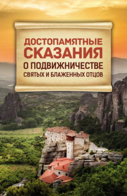 Достопамятные сказания о подвижничестве Святых и Блаженных Отцов (Сборник)