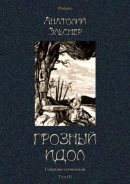 Грозный идол, или Строители ада на Земле<br />(Собрание сочинений. Т. III)