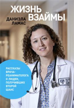Жизнь взаймы: Рассказы врача-реаниматолога о людях, получивших второй шанс