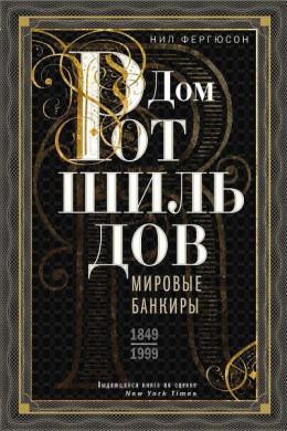 Дом Ротшильдов. Мировые банкиры, 1849–1999