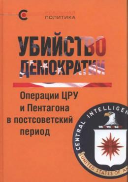 Убийство демократии. Операции ЦРУ и Пентагона в постсоветский период