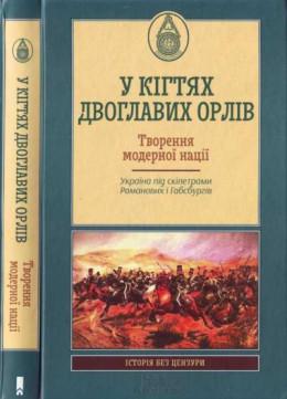 У кігтях двоглавих орлів. Творення модерної нації.Україна під скіпетрами Романових і Габсбургів