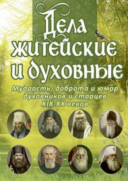Дела житейские и духовные: Мудрость, доброта и юмор духовников и старцев XIX–XX веков