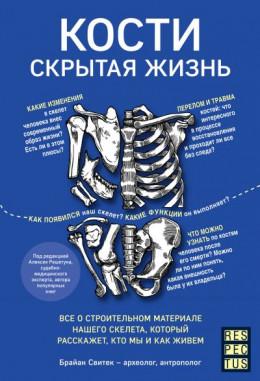Кости: скрытая жизнь. Все о строительном материале нашего скелета, который расскажет, кто мы и как живем