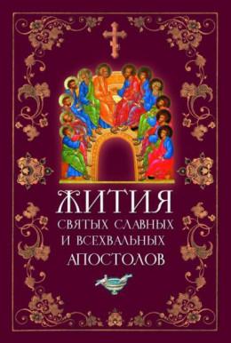 Жития святых славных и всехвальных апостолов.