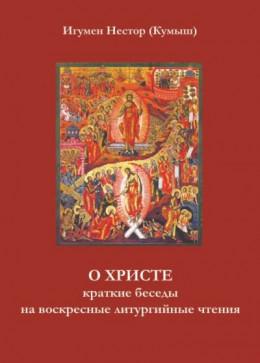 О Христе. Краткие беседы на воскресные литургийные чтения