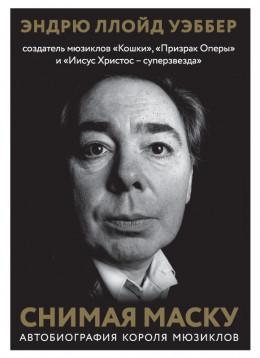 Снимая маску. Автобиография короля мюзиклов Эндрю Ллойд Уэббера