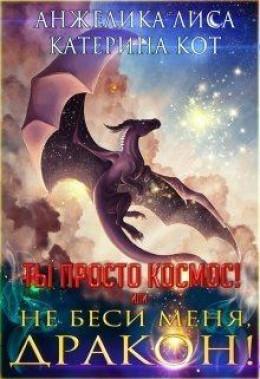 Ты просто Космос, или Не беси меня, дракон! (СИ)