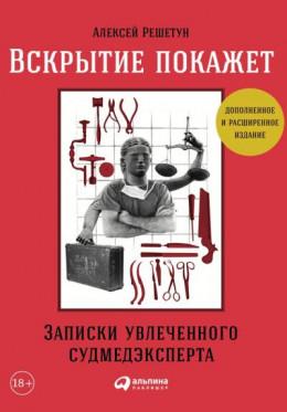 Вскрытие покажет: Записки увлеченного судмедэксперта (3-е изд., расш. и доп.)