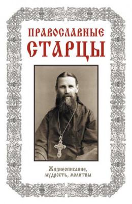 Православные старцы: Жизнеописание, мудрость, молитвы.
