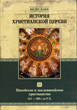 История Христианской Церкви Tом III Никейское и посленикейское христианство От Константина Великого до Григория Великого 311 — 590 г. по Р.Х.