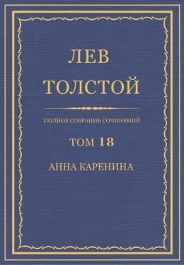 Полное собрание сочинений. Том 18. Анна Каренина. Части 1–4