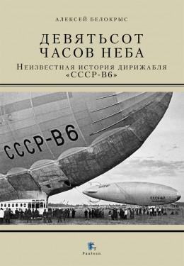 Девятьсот часов неба. Неизвестная история дирижабля «СССР - В6»