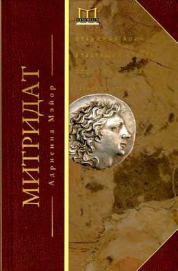 Митридат. Отважный воин, блестящий стратег, зловещий отравитель. 120–63 гг. до н. э.
