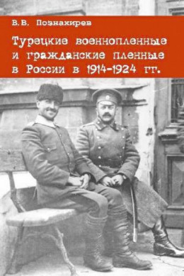 Турецкие военнопленные и гражданские пленные в России в 1914–1924 гг.