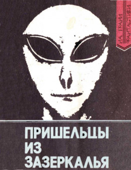 Пришельцы из Зазеркалья: Факты и размышления о неопознанных летающих объектах
