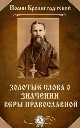 Святой Иоанн Кронштадтский. Золотые слова о значении веры Православной.