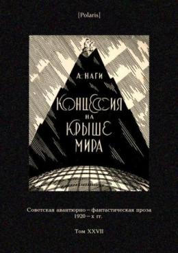 Концессия на крыше мира<br />(Советская авантюрно-фантастическая проза 1920-х гг. Т. XXVII)