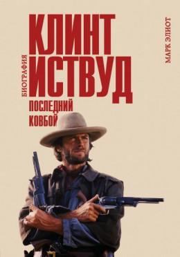 Клинт Иствуд. Последний ковбой. Биография