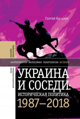 Украина и соседи: историческая политика. 1987-2018