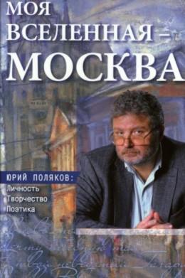 Моя вселенная – Москва. Юрий Поляков: личность, творчество, поэтика