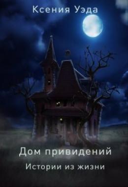 Дом привидений. Истории из жизни (СИ)