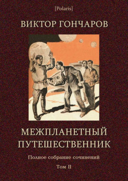 Межпланетный путешественник (Виктор Гончаров. Полное собрание сочинений в 6 томах. Том 2)