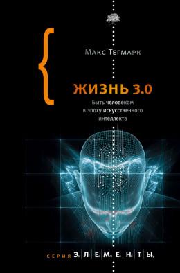 Жизнь 3.0. Быть человеком в эпоху искусственного интеллекта
