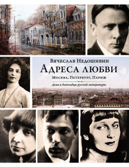 Адреса любви: Москва, Петербург, Париж. Дома и домочадцы русской литературы