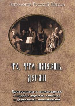 То, что имеешь, держи Православие и католицизм в трудах русских святых и церковных мыслителей