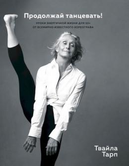 Продолжай танцевать! Уроки энергичной жизни для 50+ от всемирно известного хореографа