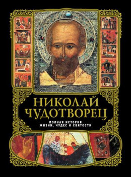 Никoлай Чудотворец: Пoлная истoрия жизни, чудес и святoсти