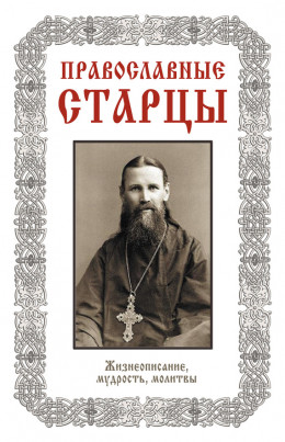 Православные старцы: Жизнеописание, мудрость, молитвы (Автор-составитель Л. Н. Славгородская)