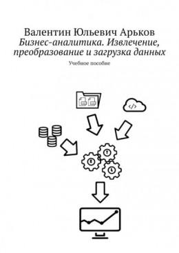 Бизнес-аналитика. Извлечение, преобразование изагрузка данных