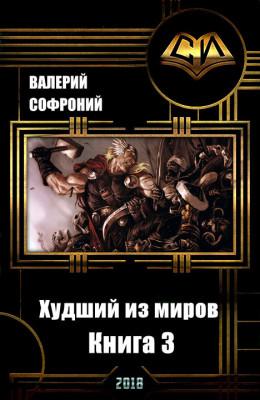 Худший из миров. Книга 3 (СИ)