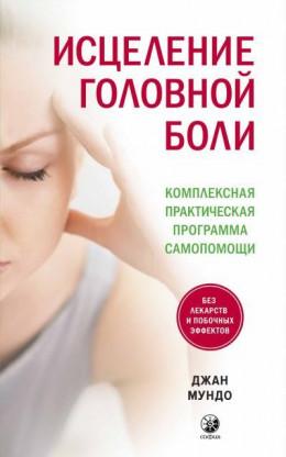 Исцеление головной боли. Комплексная практическая программа самопомощи