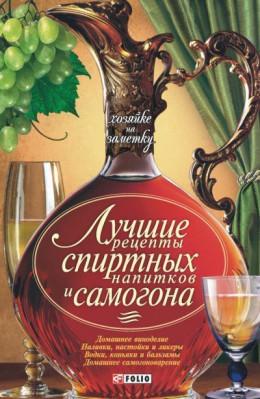 Лучшие рецепты спиртных напитков и самогона [Сборник рецептов]