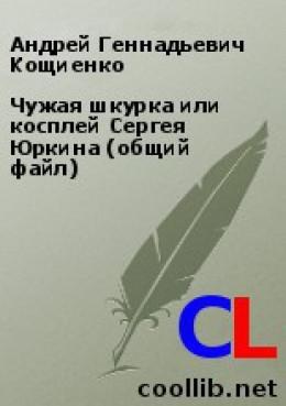 Чужая шкурка или косплей Сергея Юркина (общий файл)