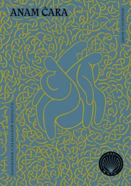 Anam Cara. Духовная мудрость из Кельтского Мира